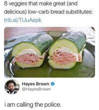 no: 8 veggies that make great (and  delicious) low-carb bread substitutes:  trib.al/TUuAepk  Hayes Brown  @HayesBrown  i am calling the police. no