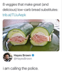 Low Carb: 8 veggies that make great (and  delicious) low-carb bread substitutes:  trib.al/TUuAepk  @will ent  Hayes Brown  @HayesBrown  i am callina the police.