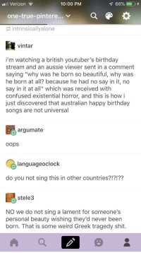 """Ive never heard an Australian birthday song before but it sounds scary:  #8 Verizon  10:00 PM  66%  one-true-pintere... v  E intrinsicallyalone  vintar  i'm watching a british youtuber's birthday  stream and an aussie viewer sent in a comment  saying """"why was he born so beautiful, why was  he born at all? because he had no say in it, no  say in it at all"""" which was received with  confused existential horror, and this is how i  just discovered that australian happy birthday  songs are not universal  argumate  oops  languageoclock  do you not sing this in other countries?!?!??  stele3  NO we do not sing a lament for someone's  personal beauty wishing they'd never been  born. That is some weird Greek tragedy shit Ive never heard an Australian birthday song before but it sounds scary"""