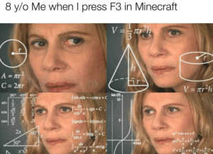Meirl: 8 y/o  Me when I press F3 in Minecraft  VTUh  h  A = Tr2  C 27Tr  V= 7tr2h  30° 45 60°  tan (8)  Jsin xdx= -cos x+C  1  sin  2  10  2  dx  gx+C  cOS  2  COS X  V3  JegxdxIn/cosx+  tan  1  2x  60  In tg  sinx  ax +bx+c=0  30°  irad  dx  =arctg  + x  L212S Meirl