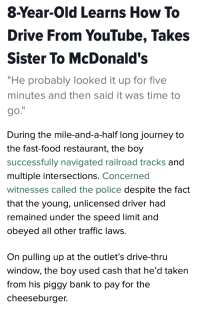 "Fast Food, Food, and Journey: 8-Year-Old Learns How To  Drive From YouTube, Takes  Sister To McDonald's  ""He probably looked it up for five  minutes and then said it was time to  go.   During the mile-and-a-half long journey to  the fast-food restaurant, the boy  successfully navigated railroad tracks and  multiple intersections. Concerned  witnesses called the police despite the fact  that the young, unlicensed driver had  remained under the speed limit and  obeyed all other traffic laws.  On pulling up at the outlet's drive-thru  window, the boy used cash that he'd taken  from his piggy bank to pay for the  cheeseburger. <p><a href=""http://sacheland.tumblr.com/post/159599128787"" class=""tumblr_blog"" target=""_blank"">sacheland</a>:</p> <blockquote><p>Chaotic Good brother.</p></blockquote>"