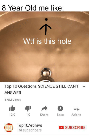Wtf, Science, and Dank Memes: 8 Year Old me like:  Wtf is this hole  Top 10 Questions SCIENCE STILL CAN'T  ANSWER  1.9M views  12K  1K  Share  Save  Add to  (610Top10Archive  1M subscribers  SUBSCRIBE This sink is cursed