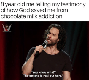 "God, Meme, and Streets: 8 year old me telling my testimony  of how God saved me from  chocolate milk addiction  memesforjesus.com  ""You know what?  The streets is real out here."" 11 More Hilarious Christian Meme's for Your Week!"