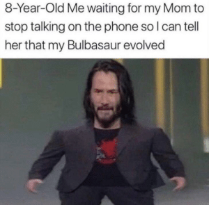 me_irl: 8-Year-Old Me waiting for my Mom to  stop talking on the phone so I can tell  her that my Bulbasaur evolved me_irl