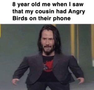 Angry Birds, Phone, and Reddit: 8 year old me when I saw  that my cousin had Angry  Birds on their phone Can I play?