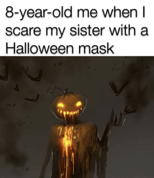 I'm the pumpkin king: 8-year-old me when I  scare my sister with a  Halloween mask I'm the pumpkin king