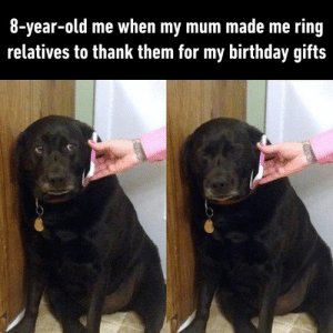 Birthday, Dank, and Awkward: 8-year-old me when my mum made me ring  relatives to thank them for my birthday gifts Here goes the short awkward conversation