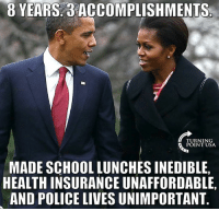 The Real Obama Legacy... #BigGovSucks: 8 YEARS 3  ACCOMPLISHMENTS  TURNING  POINT USA.  MADE SCHOOL LUNCHES INEDIBLE,  HEALTH INSURANCE UNAFFORDABLE,  AND POLICE LIVESUNIMPORTANT The Real Obama Legacy... #BigGovSucks
