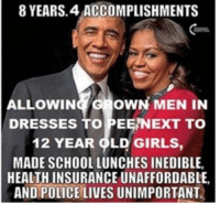 Girls, School, and Dresses: 8 YEARS. 4 ACCOMPLISHMENTS  ALLOWING GROWN MEN IN  DRESSES TO PEE/NEXT TO  12 YEAR OLD GIRLS,  MADE SCHOOLLUNCHES INEDIBLE  HEALTHINSURANCE UNAFFORDABLE  AND POLICELIVES UNIMPORTANT