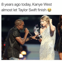 8 years ago today kanyewest almost let taylorswift finish 😂 via @hotfreestyle: 8 years ago today, Kanye West  almost let Taylor Swift finish t 8 years ago today kanyewest almost let taylorswift finish 😂 via @hotfreestyle