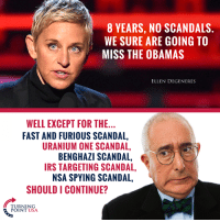 #BigGovSucks: 8 YEARS, NO SCANDALS.  WE SURE ARE GOING TO  MISS THE OBAMAS  ELLEN DEGENERES  WELL EXCEPT FOR THE...  FAST AND FURIOUS SCANDAL,  URANIUM ONE SCANDAL,  BENGHAZI SCANDAL,  IRS TARGETING SCANDAL,  NSA SPYING SCANDAL,  SHOULD I CONTINUE?  TURNING  POINT USA #BigGovSucks