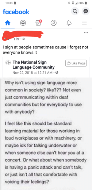 Comfortable, Community, and Facebook: 80%  10:38  facebook  1 hr  I sign at people sometimes cause I forget not  everyone knows it  loThe National Sign  Language Community  Nov 22, 2018 at 12:21 AM  Like Page  Why isn't using sign language more  common in society? like??? Not even  just communicating within deaf  communities but for everybody to use  with anybody?  I feel like this should be standard  learning material for those working in  loud workplaces or with machinery, or  maybe idk for talking underwater or  when someone else can't hear you at a  concert. Or what about when somebody  is having a panic attack and can't talk,  or just isn't all that comfortable with  voicing their feelings?  (o0 Yeah and I speak Spanish to everyone because I forget they don't speak Spanish