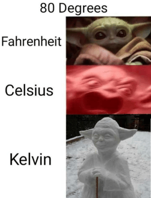 We must never let this meme die: 80 Degrees  Fahrenheit  Celsius  Kelvin We must never let this meme die