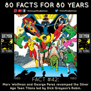 Evening Gothamites! Fact number 42 in HistoryoftheBatman's HOTB80 is that in 1980, MarvWolfman and GeorgePerez revamped the Silver Age TeenTitans and debuted The New Teen Titans with DickGrayson's Robin leading the young superheroes (cover panel by Perez and DickGiordano presented). In 1980's DCComics Presents 26 (panel 2 by Perez, Giordano and AdrienneRoy), with Robin in the lead with WonderGirl and Kid Flash, the insert was so popular it spun out TheNewTeenTitans issue 1 in November 1980, introducing characters such as Starfire, Cyborg, Changeling aka Beastboy and Raven. The year 1980 also saw introduction to characters like TheCrimeDoctor in DetectiveComics 494 (panel 3 by JimAparo and TatjanaWood) and LenWein gives an updated background on BruceWayne's journey to becoming theBatman in the 3 issue arc 'The Untold Tales of The Batman' (panel 4). Next we will have fact number 43 for the year 1981 as part of our '80 Facts For 80 Years' celebration!✌🏼💙🦇🎉: 80 FACTS FOR 80 YEARS  ODH  : HistoryoftheBatman  . HistoftheBatman  BATMAN  BATMAN  80 YEARS  80 YEARS  1980 FACT #42: 1980  Marv Wolfman and George Perez revamped the Silver  Age Teen Titans led by Dick Grayson's Robin Evening Gothamites! Fact number 42 in HistoryoftheBatman's HOTB80 is that in 1980, MarvWolfman and GeorgePerez revamped the Silver Age TeenTitans and debuted The New Teen Titans with DickGrayson's Robin leading the young superheroes (cover panel by Perez and DickGiordano presented). In 1980's DCComics Presents 26 (panel 2 by Perez, Giordano and AdrienneRoy), with Robin in the lead with WonderGirl and Kid Flash, the insert was so popular it spun out TheNewTeenTitans issue 1 in November 1980, introducing characters such as Starfire, Cyborg, Changeling aka Beastboy and Raven. The year 1980 also saw introduction to characters like TheCrimeDoctor in DetectiveComics 494 (panel 3 by JimAparo and TatjanaWood) and LenWein gives an updated background on BruceWayne's journey to becoming theBatman in the 3 issu
