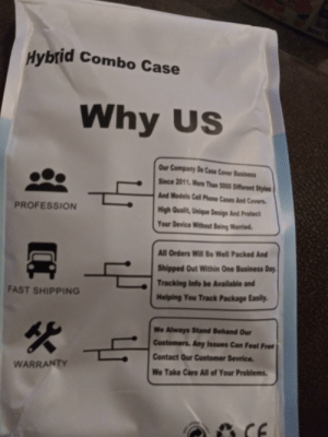 The wording on the bag my phone case came in. (Sorry for the photo quality): 80  Hybrid Combo Case  Why US  Our Company Do Case Cover Business  Since 2011. More Than 5000 Different Styles  And Models Cell Phone Cases And Covers  PROFESSION  High Qualit, Unique Design And Protect  Your Device Without Being Worried.  All Orders Will Be Well Packed And  Shipped Out Within One Business Day  Tracking Info be Available and  FAST SHIPPING  Helping You Track Package Easily.  We Always Stand Behand Our  Customers. Any Issues Can Feel Free  Contact Our Customer Sevrice.  WARRANTY  We Take Care All of Your Problems  CE The wording on the bag my phone case came in. (Sorry for the photo quality)