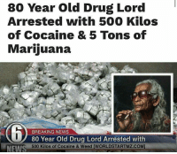 Drugs, Memes, and Breaking News: 80 Year old Drug Lord  Arrested with 500 Kilos  of Cocaine & 5 Tons of  Marijuana  BREAKING NEWS  80 Year Old Drug Lord Arrested with  500 Kilos of Cocaine & Weed [WORLDSTARTMZ.COM]  NEW Grams ain't playing around lol