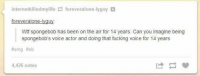 internetkilledmylife foreveralone-lyguy  forever alone-lyguy  Wtf spongebob has been on the air for 14 years. Can you imagine being  spongebob's voice actor and doing that fucking voice for 14 years  #omg #sb  4,426 notes #TheWorstOfTumblr