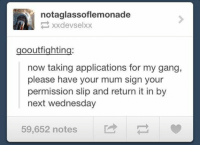 Funny, Tumblr, and Gang: notaglassoflemonade  xx devsel xx  gooutfighting:  now taking applications for my gang,  please have your mum sign your  permission slip and return it in by  next Wednesday  59,652 notes ‪#‎TheWorstOfTumblr‬