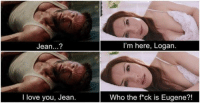 Jean...?  I love you, Jean  I'm here, Logan.  Who the f ck is Eugene?! ~ Deadpool