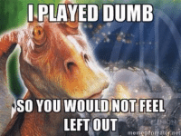 Thanks Lea.: I PLAYED DUMB  SO YOU WOULDINOT FEEL  LEFT OUT  meme generator net Thanks Lea.