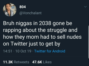 gone: 804  @Vonchalant  Bruh niggas in 2038 gone be  rapping about the struggle and  how they mom had to sell nudes  on Twitter just to get by  14:51 · 10 Oct 19 · Twitter for Android  11.3K Retweets 47.6K Likes