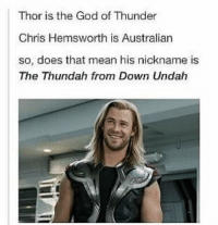 ~ Deadpool: Thor is the God of Thunder  Chris Hemsworth is Australian  so, does that mean his nickname is  The Thundah from Down Undah ~ Deadpool
