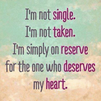 Single Meme: Im not single.  I'm not taken.  I'm simply on reserve  for the one who deserves  my heart.