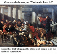 """Welcome to Classical Art Memes, come like the page if you haven't yet : When somebody asks you """"What would Jesus do?""""  Remember that whipping the shit out of people is in the  realm of possibilities Welcome to Classical Art Memes, come like the page if you haven't yet"""