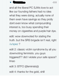 "Love, Money, and Tumblr: -808  and all the liberal PC SJWs love to act  like our founding fathers had no idea  what they were doing. actually none of  them even have savings so they prolly  dont even know what compounding  interest is, too busy spending their  money on cigarettes and purple hair dye  edit: wow downvoted for stating the  truth. but the SRS brigade isn't real, right  /u/spez?  edit 2: classic victim syndrome by all you  downvoting feminists. you guys  triggered?? did I violate your safe space?  Imao  edit 3: BTFO ((feminists))  edit 4: thanks for the gold, shill <p><a href=""http://memehumor.tumblr.com/post/150000851328/httpmemehumortumblrcom"" class=""tumblr_blog"">memehumor</a>:</p>  <blockquote><p>???<br/><a href=""http://memehumor.tumblr.com""><span style=""color: #0000cd;""><a href=""http://memehumor.tumblr.com"">http://memehumor.tumblr.com</a></span></a></p></blockquote>"