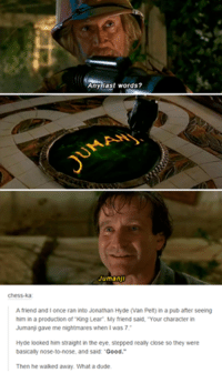 "‪#‎TheWorstOfTumblr‬: Any last words?  Jumanji  Chess-ka  A friend and l once ran into Jonathan Hyde van Pelt) in a pub after seeing  him in a production of King Lear. My friend said, ""Your character in  Jumanji gave me nightmares when was 7.  Hyde looked him straight in the eye, stepped really close so they were  basically nose-to-nose, and said  Good  Then he walked away. What a dude. ‪#‎TheWorstOfTumblr‬"