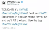 CHALLENGE ACCEPTED: W WWE Universe  Universe  TONIGHT! It's a WWE  Meme Day Night RAW! Feature WWE  Superstars in popular meme format art  and we'll RT the best. Use the tag  #Meme Day Night RAW  17/11/2014 17:15 CHALLENGE ACCEPTED