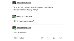 Sexy, Tumblr, and Blog: 80shorrormovie  if the horror movie doesn't have synth in the  soundtrack is it really sexy?  drunkportuguese  I think you mean scary?  80shorrormovie  i absolutely don't  19,367 notes awesomacious:  Surely its a typo