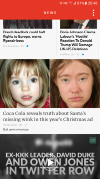 Bad News Everyone: 81%, 20:46  4G  NEWS  Brexit deadlock could halt  Boris Johnson Claims  Labour's 'Hostile'  flights to Europe, warns  Ryanair boss  Reaction To Donald  Trump Will Damage  The Guardian 1h  UK-US Relations  Huff Post UK 3h  Coca Cola reveals truth about Santa's  missing wink in this year's Christmas ad  mirror.co.uk 3h  Bad news everyone.  HUFF  POST  EX-KKK LEA  DAVID DUKE  AND O  JONES  IN TWITTER ROW