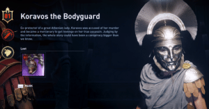 Revenge, True, and Information: 81 Koravos the Bodyguard  Ex-protector of a great Athenian lady, Koravos was accused of her murder  and became a mercenary to get revenge on her true assassin. Judging by  the information, the whole story could have been a conspiracy bigger than  we know.  Loot  MARK Dishonored reference in AC Odyssey