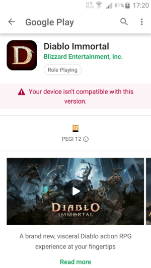 I just dont understand. I DO have a phone.: 81% u 17:20  Google Play  Diablo Immortal  Blizzard Entertainment, Inc.  Role Playing  A Your device isn't compatible with this  version.  12  PEGI 12 O  DIABLO  IMMRTAL  A brand new, visceral Diablo action RPG  experience at your fingertips  Read more I just dont understand. I DO have a phone.