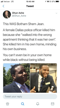 "Police, Verizon, and Black:  #81 Verizon LTE  10:40 AM  Tweet  Ohun Ashe  @Ohun_Ashe  This WAS Botham Shem Jean.  A female Dallas police officer killed him  because she ""walked into the wrong  apartment thinking that it was her own""  She killed him in his own home, minding  his own business.  You can't even be in your own home  while black without being killed.  Tweet your reply  仓 A moment of silence."