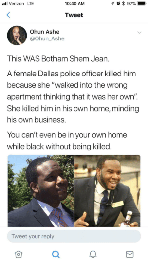"Dank, Memes, and Police:  #81 Verizon LTE  10:40 AM  Tweet  Ohun Ashe  @Ohun_Ashe  This WAS Botham Shem Jean.  A female Dallas police officer killed him  because she ""walked into the wrong  apartment thinking that it was her own""  She killed him in his own home, minding  his own business.  You can't even be in your own home  while black without being killed.  Tweet your reply  仓 A moment of silence. by BrothaBigBones MORE MEMES"