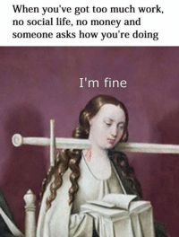 Welcome to Classical Art Memes, come like the page : When you've got too much work,  no social life, no money and  someone asks how you're doing  I'm fine Welcome to Classical Art Memes, come like the page