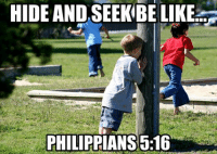 Do NOT post the verse in the comments, otherwise we will delete you permanently from Christian Memes. Embrace it.: HIDE AND SEEK BE LIKE  PHILIPPIANS 5.16 Do NOT post the verse in the comments, otherwise we will delete you permanently from Christian Memes. Embrace it.