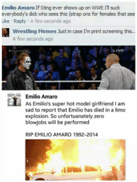 lmaoooooo Wrestling Memes check it out: Emilio Amaro If Sting ever shows up on WWE III suck  everybodys dick who sees this (strap ons for females that see  Like Reply A few seconds ago  Wrestling Mem  Just in case m print screening this..  A few seconds ago  LIVE  Emilio Amaro  As Emilio's super hot model girlfriend I am  sad to report that Emilio has died in a limo  explosion. So unfortualnately zero  blowjobs will be performed  RIP EMILIO AMARO 1992-2014 lmaoooooo Wrestling Memes check it out