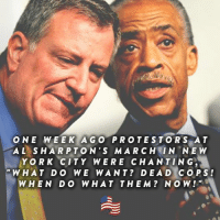 Al Sharpton has been encouraging attacks on our police men and women that protect our lives each day. We now have two members of our police force brutally murdered because of this encouragement from Al Sharpton. SHARE this post if you agree he must be stopped! www.secureamericanow.org: O NE WEEK AGO PRO TES TO R S A T  AL SHARP TON'S MARCH IN NEW  YORK CITY WERE CHAN TING.  WHAT DO WE WANT DEA D COPS  WHEN DO WHAT THE M NO W Al Sharpton has been encouraging attacks on our police men and women that protect our lives each day. We now have two members of our police force brutally murdered because of this encouragement from Al Sharpton. SHARE this post if you agree he must be stopped! www.secureamericanow.org