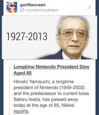 Funny, Nintendo, and Tumblr: gorillaocean  numberninedream  1927-2013  Longtime Nintendo President Dies  Aged 85  Hiroshi Yamauchi, a longtime  president of Nintendo (1949-2002)  and the predecessor to current boss  Satoru Iwata, has passed away  today at the age of 85, Nikkei  reports. #TheWorstOfTumblr