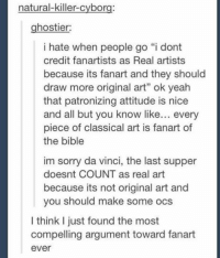 """#TheWorstOfTumblr: natural-killer-cyborg:  hostier:  i hate when people go """"i dont  credit fanartists as Real artists  because its fanart and they should  draw more original art"""" ok yeah  that patronizing attitude is nice  and all but you know like  every  piece of classical art is fanart of  the bible  im sorry da vinci, the last supper  doesnt COUNT as real art  because its not original art and  you should make some ocs  I think just found the most  compelling argument toward fanart  ever #TheWorstOfTumblr"""