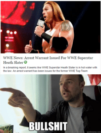 Three years to file a report? My arse. The bullshit is strong with this one. The biggest case of slating in the history of slaters.: WWE News: Arrest Warrant Issued For WWE Superstar  Heath Slater  In a breaking report, it seems like WWE Superstar Heath Slater is in hot water with  the law. An arrest warrant has been issues for the former WWE Tag-Team  BULLSHIT  quickmeme com Three years to file a report? My arse. The bullshit is strong with this one. The biggest case of slating in the history of slaters.