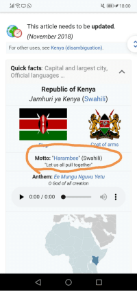 "Harambee: 818:00  This article needs to be updated  (November 2018)  For other uses, see Kenya (disambiguation)  Quick facts: Capital and largest city,  Official languages  Republic of Kenya  Jamhuri ya Kenya (Swahili)  at of arms  Motto: ""Harambee"" (Swahili)  ""Let us all pull together""  Anthem: Ee Mungu Nguvu Yetu  O God of all creation  0:00/ 0:00 O"