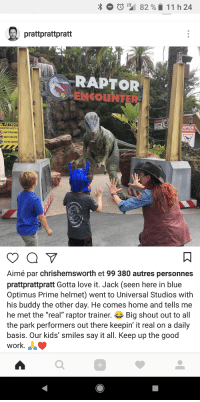 "Chris Pratt, Funny, and Love: 82 %  11 h 24  prattprattpratt  RAPTOR  ENCOUNTER  ATTENT  RAPTOR SAFETY G  DON'T RUN AWA  DON'T FEED THE  SELFIES ENCOUR  10,000  APTOR  NCOUNTER  Aimé par chrishemsworth et 99 380 autres personnes  prattprattpratt Gotta love it. Jack (seen here in blue  Optimus Prime helmet) went to Universal Studios with  his buddy the other day. He comes home and tells me  he met the ""real"" raptor trainer. Big shout out to all  the park performers out there keepin it real on a daily  basis. Our kids' smiles say it all. Keep up the good  work.  0 <p>Chris Pratt's son is so funny</p>"