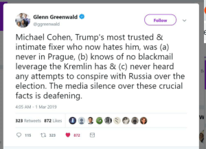 """Glenn Greenwald: """"Michael Cohen, Trump's most trusted & intimate fixer who now hates him, was (a) never in Prague, (b) knows of no blackmail leverage the Kremlin has & (c) never heard any attempts to conspire with Russia over the election. The media silence over these crucial facts is deafening."""": 82, Glenn Greenwald  Follow  @ggreenwald  Michael Cohen, Trump's most trusted &  intimate fixer who now hates him, was (a)  never in Prague, (b) knows of no blackmail  leverage the Kremlin has & (c) never heard  any attempts to conspire with Russia over the  election. The media silence over these crucial  facts is deafening.  Вс  4:05 AM - 1 Mar 2019  323 Retweets 872 Likes 0 몽易6  0塞0  115 323 872 Glenn Greenwald: """"Michael Cohen, Trump's most trusted & intimate fixer who now hates him, was (a) never in Prague, (b) knows of no blackmail leverage the Kremlin has & (c) never heard any attempts to conspire with Russia over the election. The media silence over these crucial facts is deafening."""""""