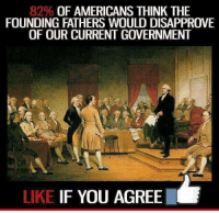 Memes, 🤖, and Nra: 82% OF AMERICANS THINK THE  FOUNDING FATHERS WOULD DISAPPROVE  OF OUR CURRENTGOVERNMENT  LIKE IF YOU AGREE Are you apart of the 82% #America #OathKeeper #Constitution #2A #NRA #SilentMajority facebook.com/exposethetruthtoday