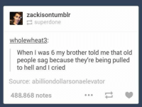 funny tumblr: A zackison tumblr  super done  whole wheat  When was 6 my brother told me that old  people sag because they're being pulled  to hell and I cried  Source: abilliondollarsona elevator  488,868 notes