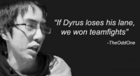 "dyrus: ""If Dyrus loses his lane,  we won team fights""  -TheoddOne"
